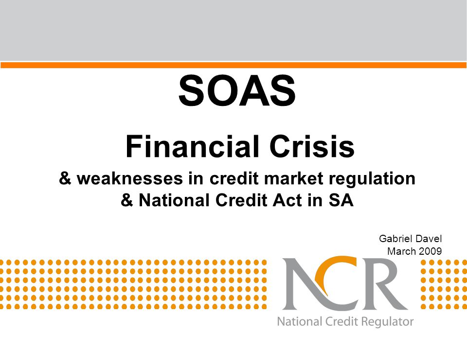 SOAS Financial Crisis & weaknesses in credit market regulation & National Credit Act in SA Gabriel Davel March 2009