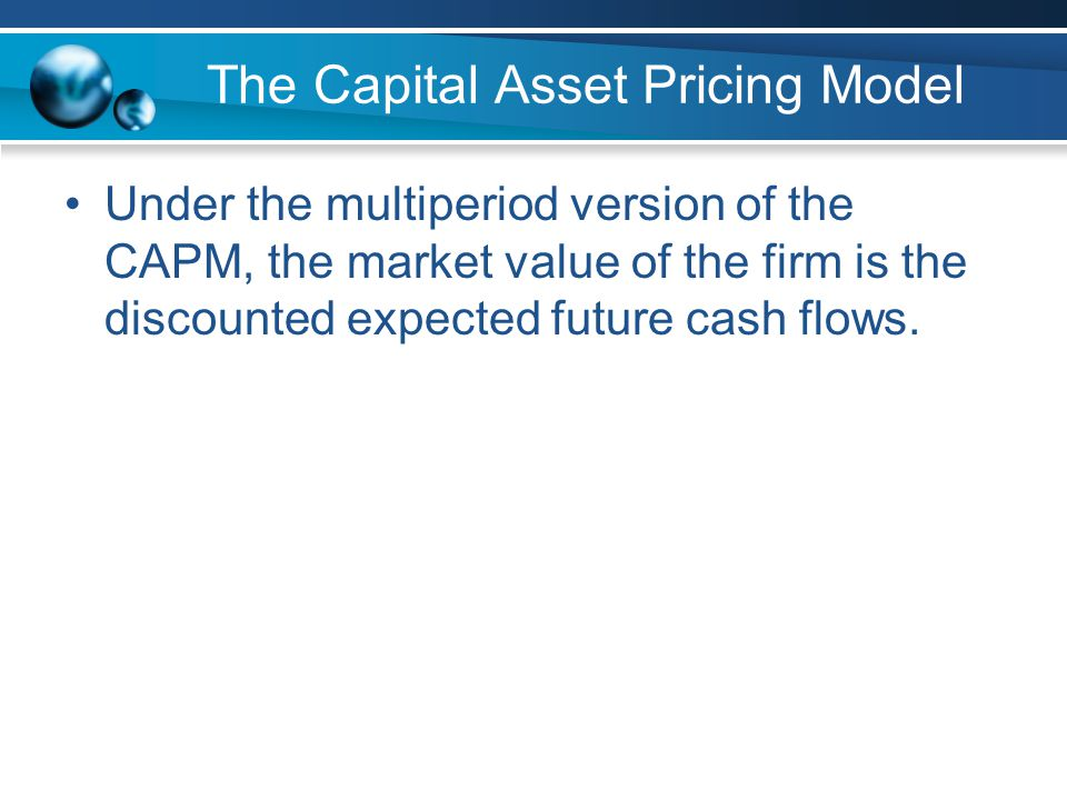 The Capital Asset Pricing Model Under the multiperiod version of the CAPM, the market value of the firm is the discounted expected future cash flows.