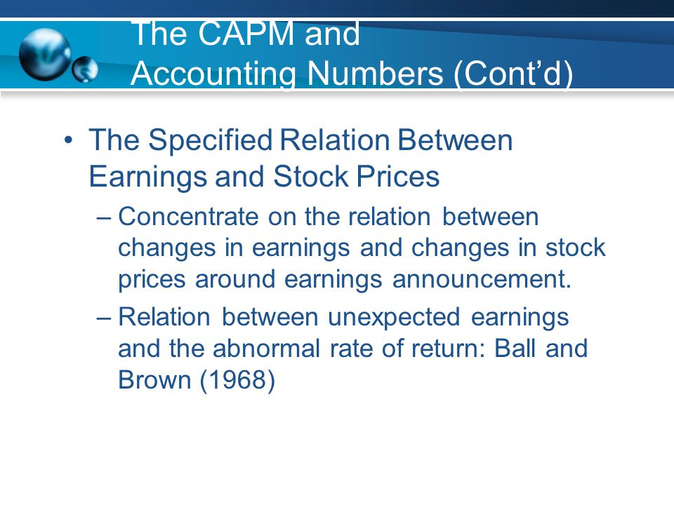 The CAPM and Accounting Numbers (Cont'd) The Specified Relation Between Earnings and Stock Prices –Concentrate on the relation between changes in earnings and changes in stock prices around earnings announcement.