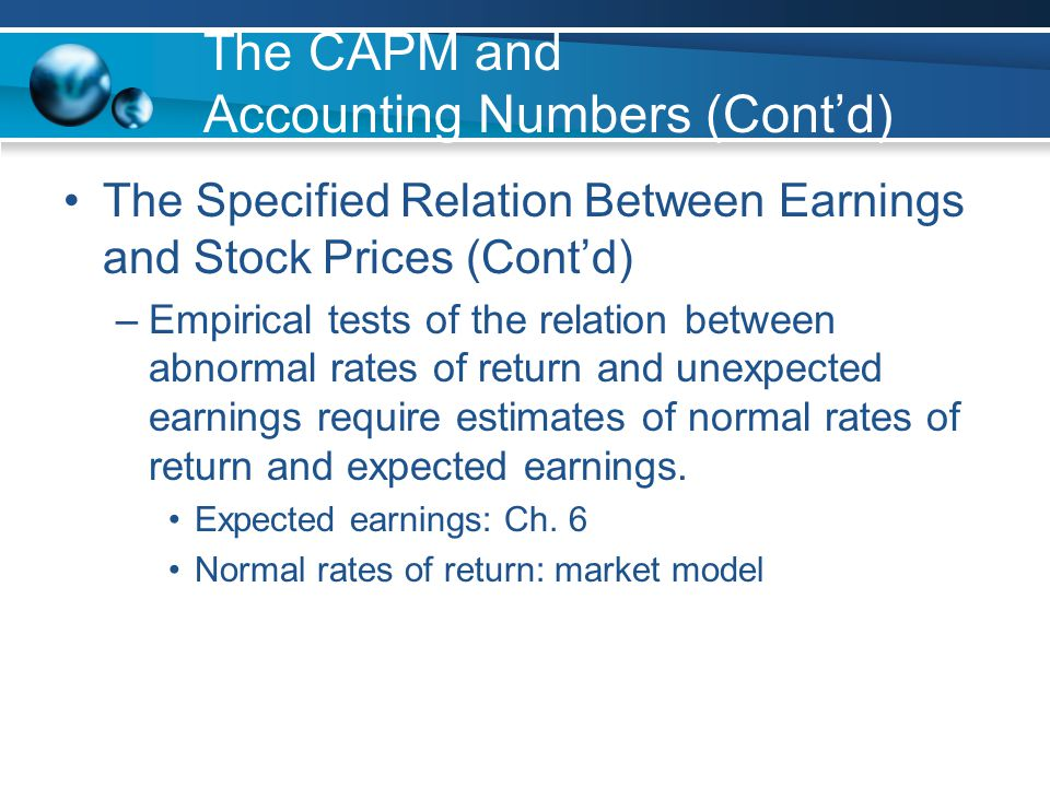 The CAPM and Accounting Numbers (Cont'd) The Specified Relation Between Earnings and Stock Prices (Cont'd) –Empirical tests of the relation between abnormal rates of return and unexpected earnings require estimates of normal rates of return and expected earnings.