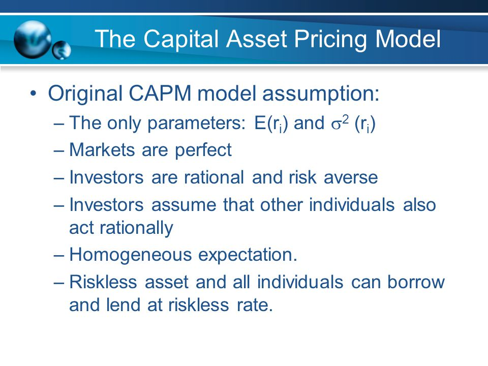 The Capital Asset Pricing Model Original CAPM model assumption: –The only parameters: E(r i ) and  2 (r i ) –Markets are perfect –Investors are rational and risk averse –Investors assume that other individuals also act rationally –Homogeneous expectation.