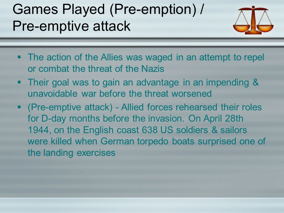 Games Played (Pre-emption) / Pre-emptive attack  The action of the Allies was waged in an attempt to repel or combat the threat of the Nazis  Their goal was to gain an advantage in an impending & unavoidable war before the threat worsened  (Pre-emptive attack) - Allied forces rehearsed their roles for D-day months before the invasion.