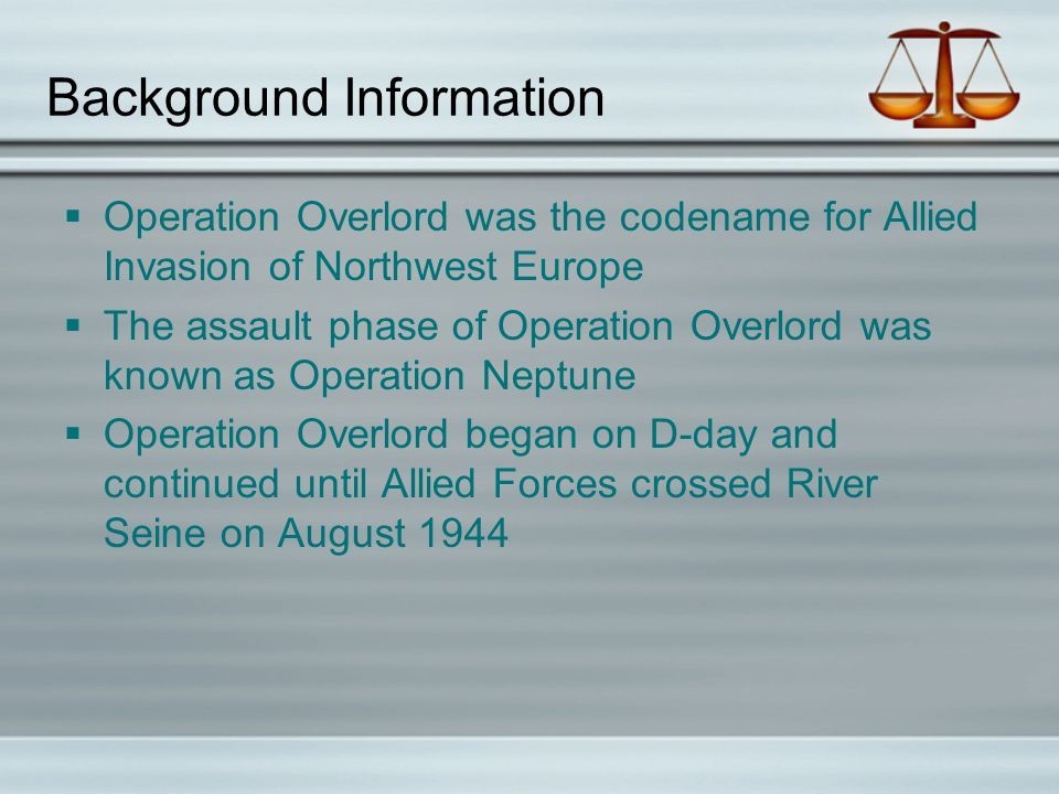 Background Information  Operation Overlord was the codename for Allied Invasion of Northwest Europe  The assault phase of Operation Overlord was known as Operation Neptune  Operation Overlord began on D-day and continued until Allied Forces crossed River Seine on August 1944