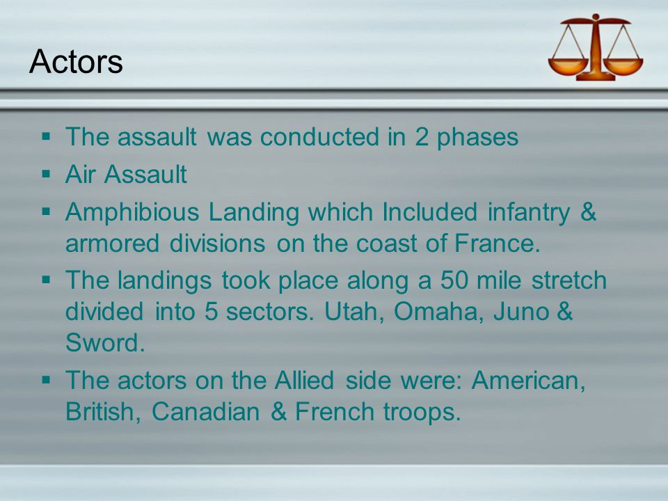 Actors  The assault was conducted in 2 phases  Air Assault  Amphibious Landing which Included infantry & armored divisions on the coast of France.