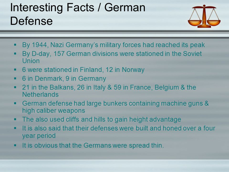 Interesting Facts / German Defense  By 1944, Nazi Germany's military forces had reached its peak  By D-day, 157 German divisions were stationed in the Soviet Union  6 were stationed in Finland, 12 in Norway  6 in Denmark, 9 in Germany  21 in the Balkans, 26 in Italy & 59 in France, Belgium & the Netherlands  German defense had large bunkers containing machine guns & high caliber weapons  The also used cliffs and hills to gain height advantage  It is also said that their defenses were built and honed over a four year period  It is obvious that the Germans were spread thin.