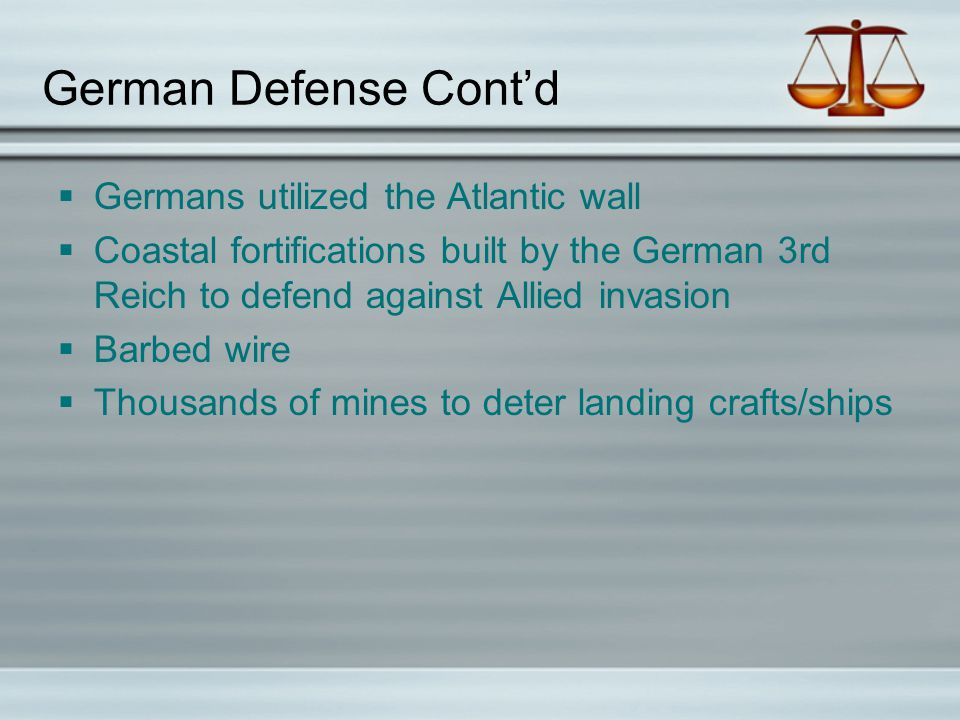 German Defense Cont'd  Germans utilized the Atlantic wall  Coastal fortifications built by the German 3rd Reich to defend against Allied invasion  Barbed wire  Thousands of mines to deter landing crafts/ships