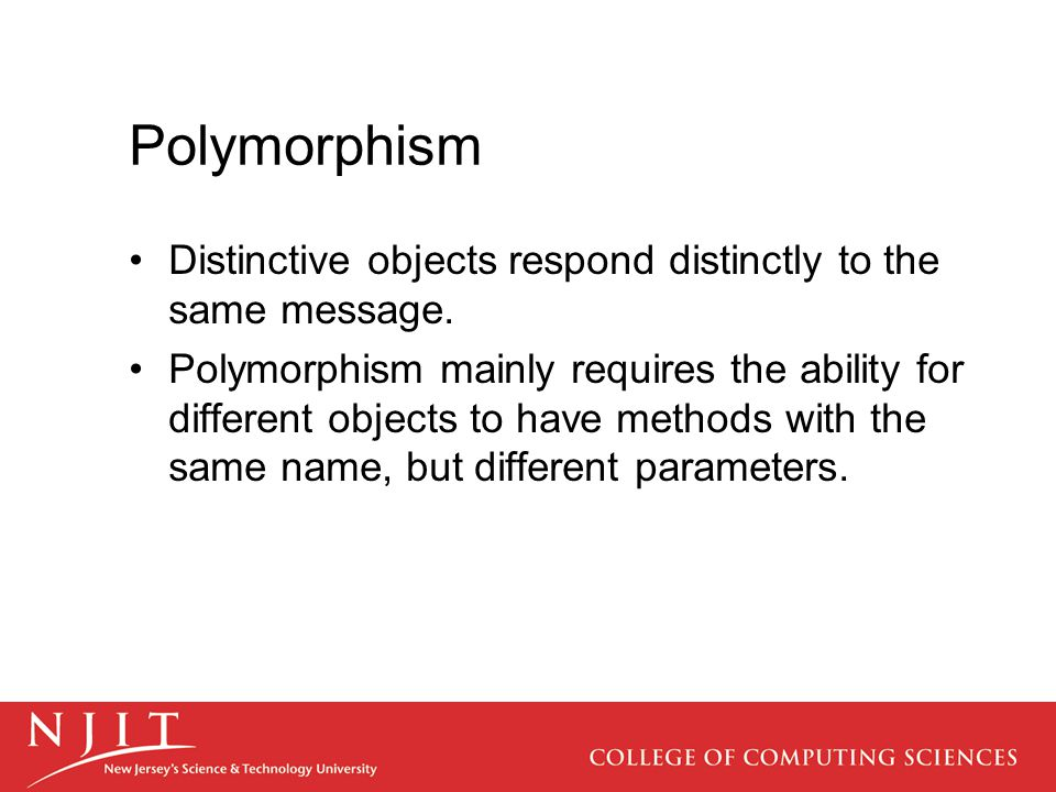 Polymorphism Distinctive objects respond distinctly to the same message. Polymorphism mainly requires the ability for different objects to have method