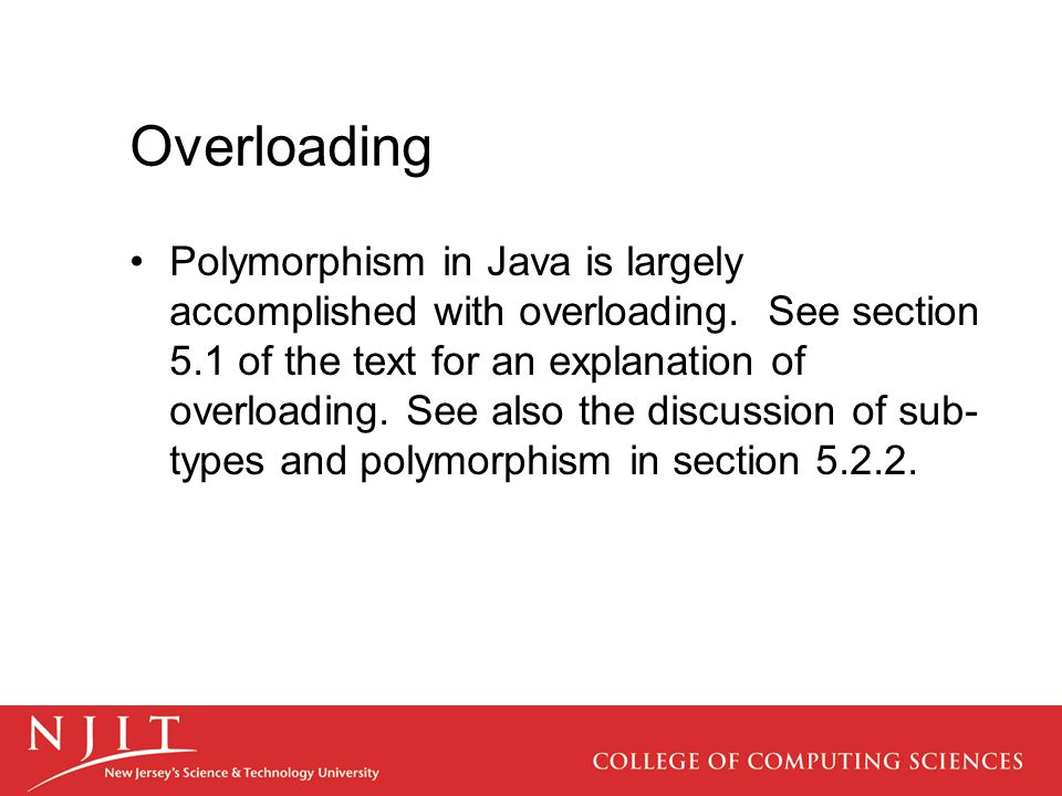 Overloading Polymorphism in Java is largely accomplished with overloading. See section 5.1 of the text for an explanation of overloading. See also the