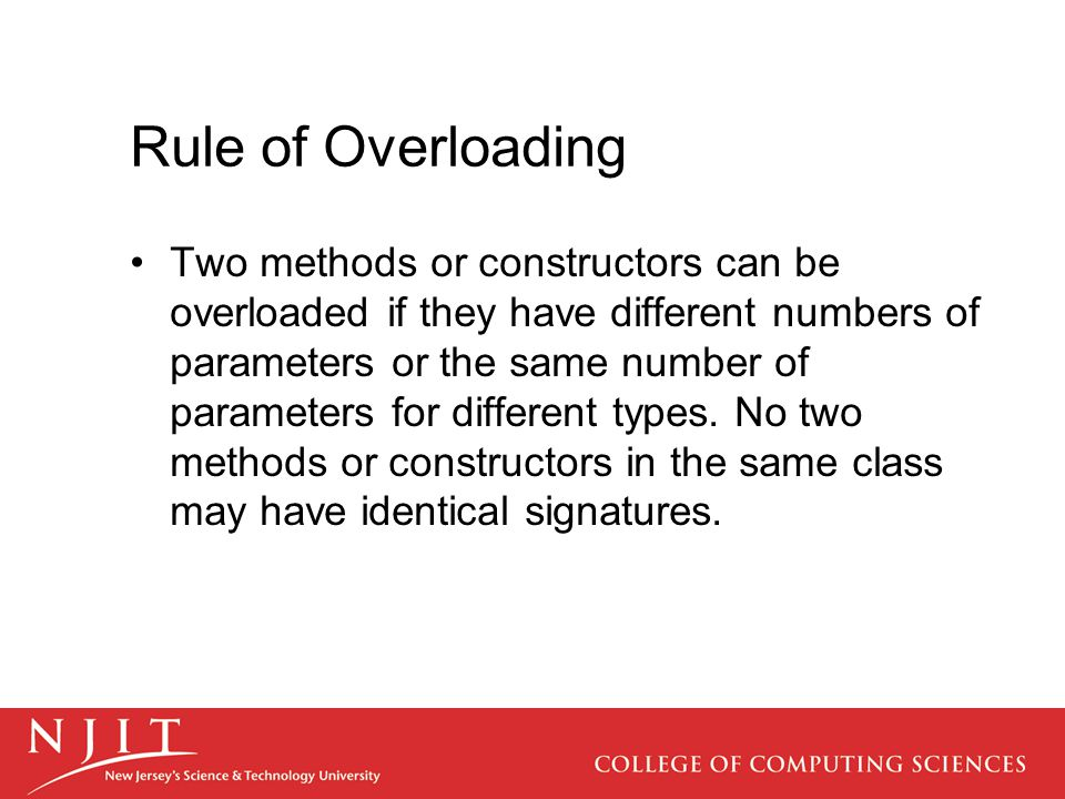 Rule of Overloading Two methods or constructors can be overloaded if they have different numbers of parameters or the same number of parameters for di