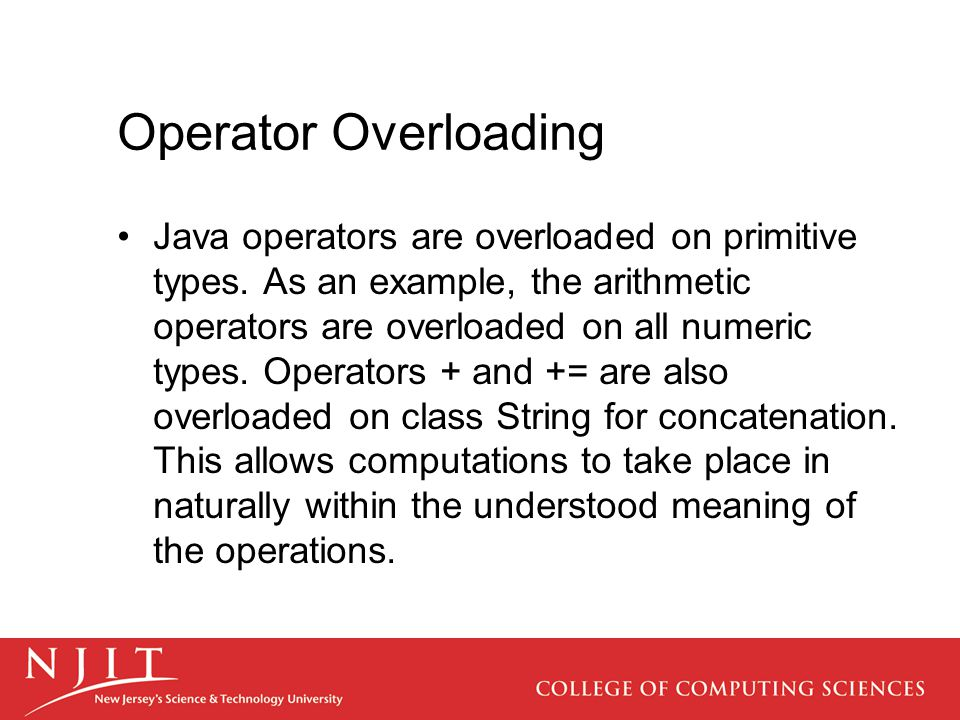 Operator Overloading Java operators are overloaded on primitive types. As an example, the arithmetic operators are overloaded on all numeric types. Op