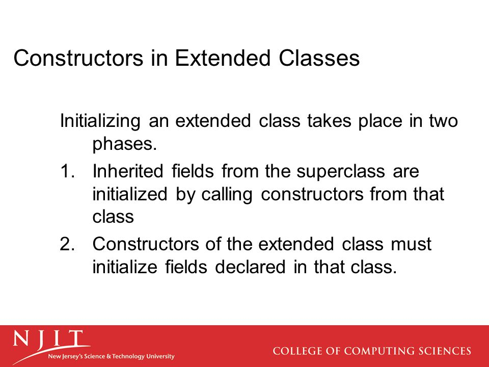 Constructors in Extended Classes Initializing an extended class takes place in two phases.  Inherited fields from the superclass are initialized by