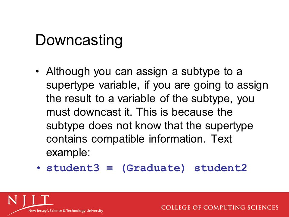 Downcasting Although you can assign a subtype to a supertype variable, if you are going to assign the result to a variable of the subtype, you must do