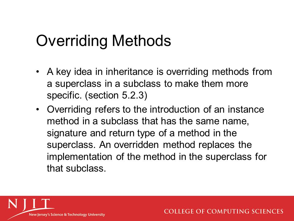 Overriding Methods A key idea in inheritance is overriding methods from a superclass in a subclass to make them more specific. (section 5.2.3) Overrid
