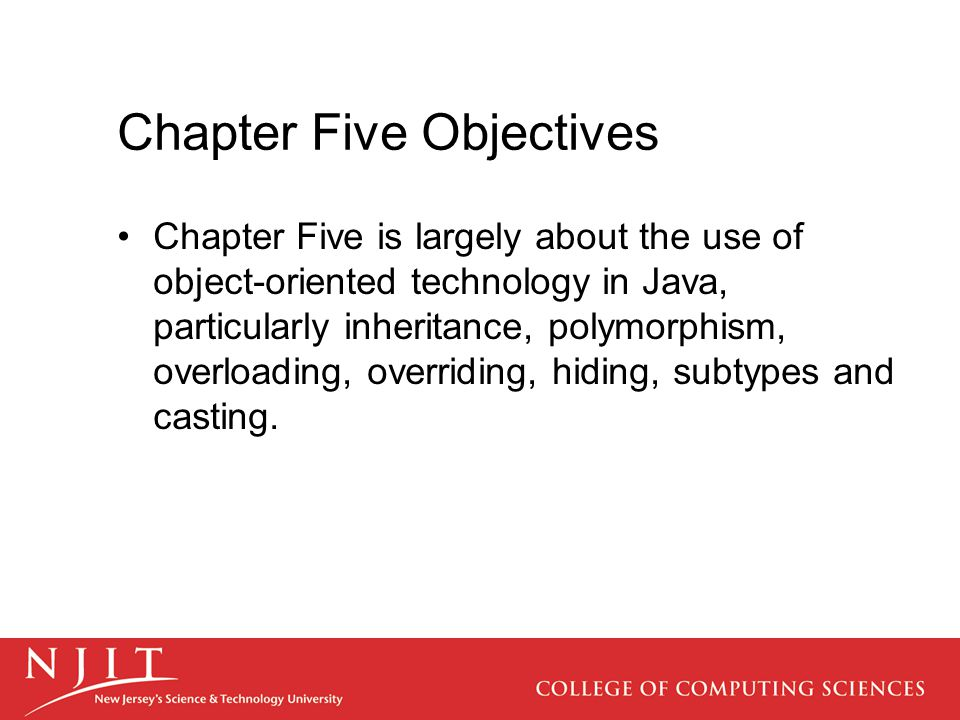 Chapter Five Objectives Chapter Five is largely about the use of object-oriented technology in Java, particularly inheritance, polymorphism, overloadi
