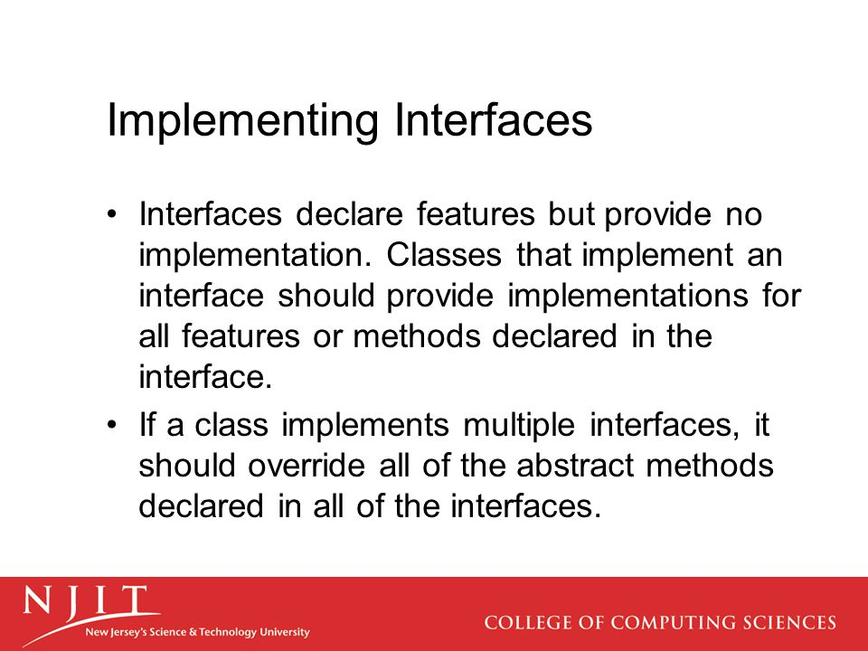 Implementing Interfaces Interfaces declare features but provide no implementation. Classes that implement an interface should provide implementations