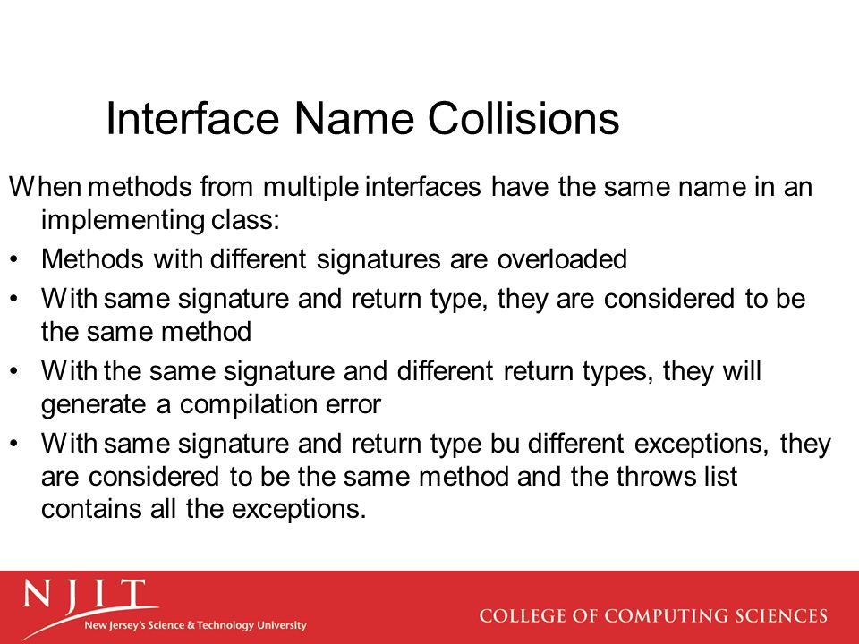 Interface Name Collisions When methods from multiple interfaces have the same name in an implementing class: Methods with different signatures are ove