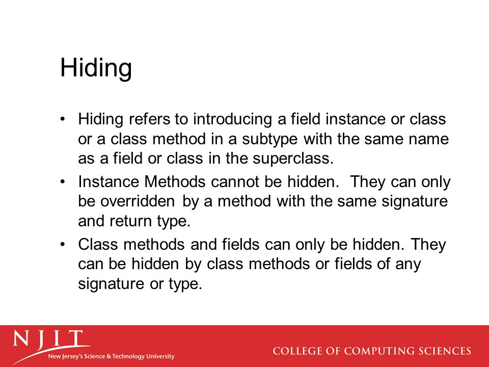 Hiding Hiding refers to introducing a field instance or class or a class method in a subtype with the same name as a field or class in the superclass.