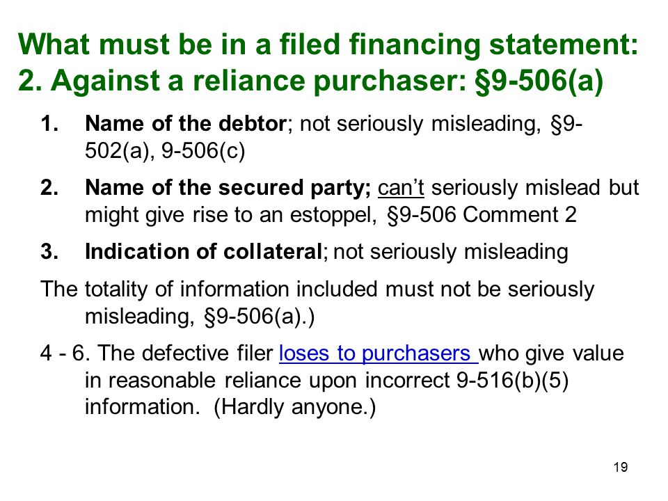 19 What must be in a filed financing statement: 2. Against a reliance purchaser: §9-506(a) 1.Name of the debtor; not seriously misleading, §9- 502(a),