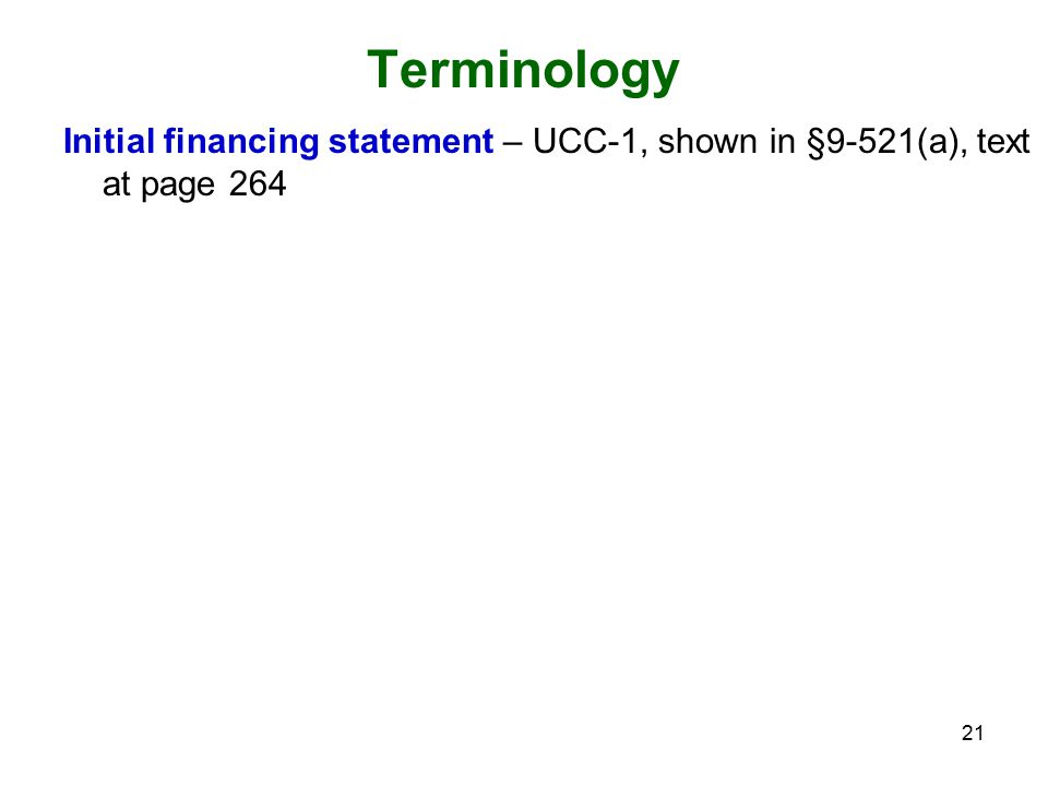 21 Terminology Initial financing statement – UCC-1, shown in §9-521(a), text at page 264
