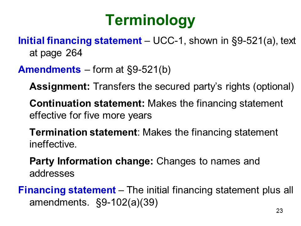 23 Terminology Initial financing statement – UCC-1, shown in §9-521(a), text at page 264 Amendments – form at §9-521(b) Assignment: Transfers the secured party's rights (optional) Continuation statement: Makes the financing statement effective for five more years Termination statement: Makes the financing statement ineffective.