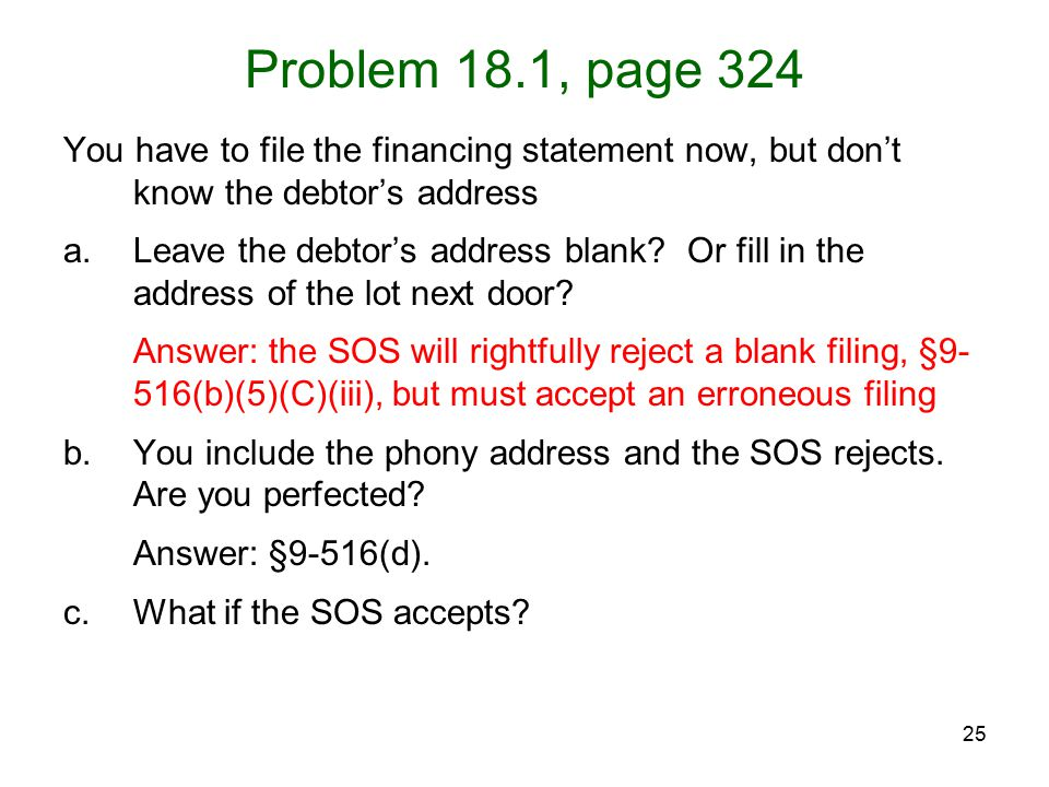 25 Problem 18.1, page 324 You have to file the financing statement now, but don't know the debtor's address a.Leave the debtor's address blank? Or fil