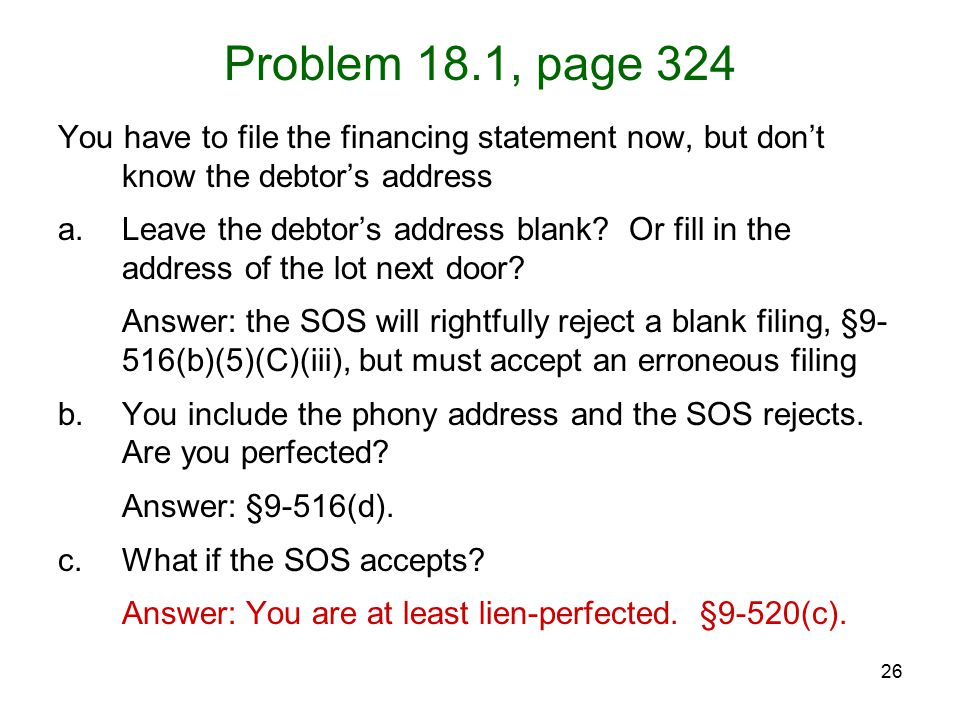 26 Problem 18.1, page 324 You have to file the financing statement now, but don't know the debtor's address a.Leave the debtor's address blank.