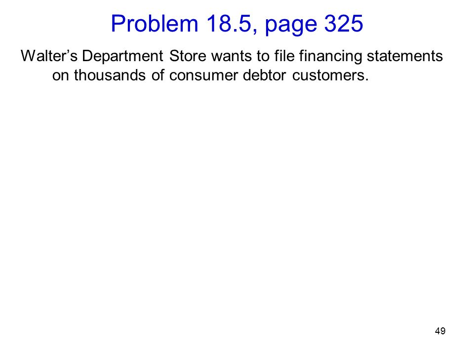 49 Problem 18.5, page 325 Walter's Department Store wants to file financing statements on thousands of consumer debtor customers.