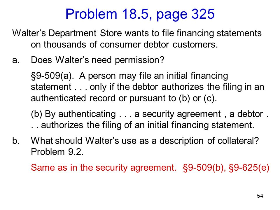 54 Problem 18.5, page 325 Walter's Department Store wants to file financing statements on thousands of consumer debtor customers. a.Does Walter's need