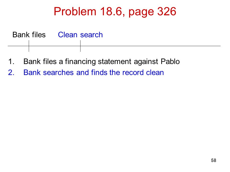 58 Bank files Problem 18.6, page 326 Clean search 1.Bank files a financing statement against Pablo 2.Bank searches and finds the record clean