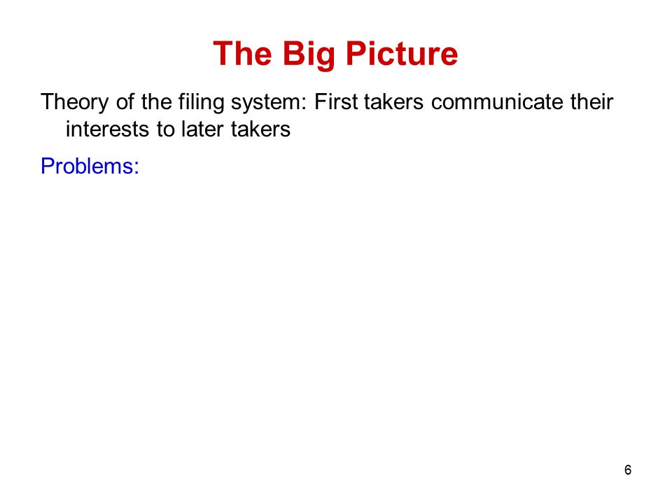6 The Big Picture Theory of the filing system: First takers communicate their interests to later takers Problems: 1. They must be filing and searching