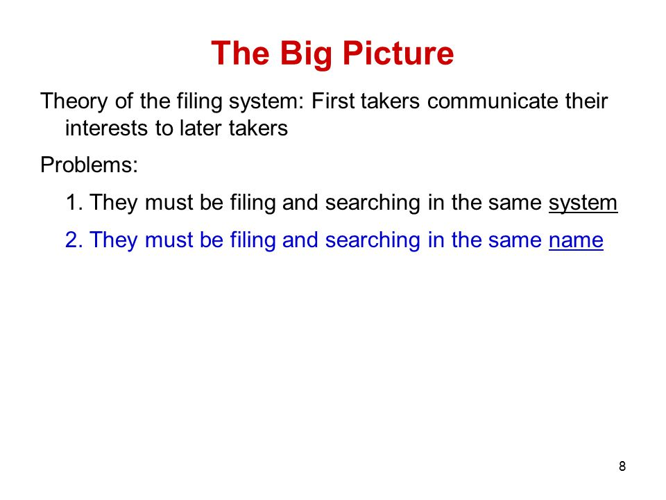8 The Big Picture Theory of the filing system: First takers communicate their interests to later takers Problems: 1. They must be filing and searching