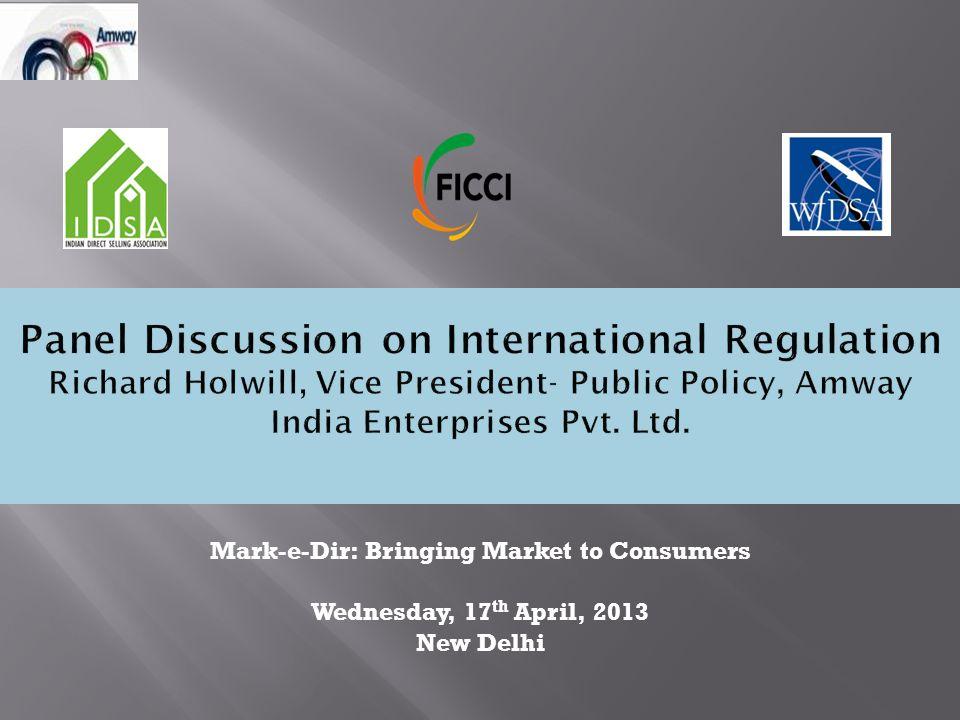 Panel Discussion on International Regulation Richard Holwill, Vice President- Public Policy, Amway India Enterprises Pvt. Ltd. Mark-e-Dir: Bringing Ma