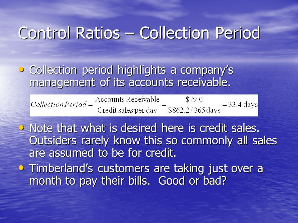 Control Ratios – Collection Period Collection period highlights a company's management of its accounts receivable.