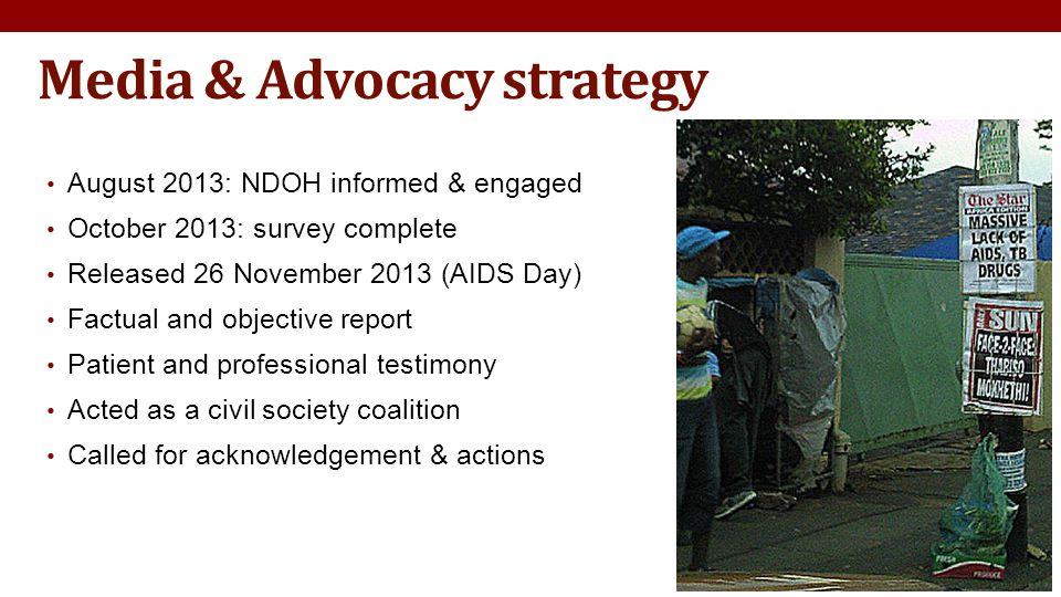 Media & Advocacy strategy August 2013: NDOH informed & engaged October 2013: survey complete Released 26 November 2013 (AIDS Day) Factual and objective report Patient and professional testimony Acted as a civil society coalition Called for acknowledgement & actions