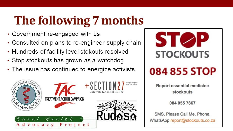 The following 7 months Government re-engaged with us Consulted on plans to re-engineer supply chain Hundreds of facility level stokouts resolved Stop stockouts has grown as a watchdog The issue has continued to energize activists