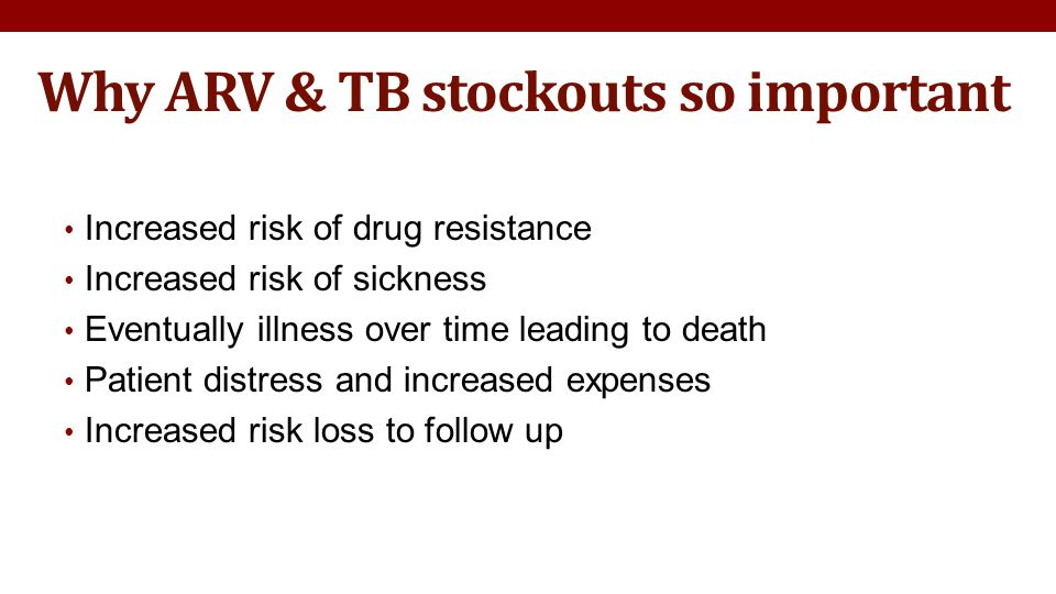 Why ARV & TB stockouts so important Increased risk of drug resistance Increased risk of sickness Eventually illness over time leading to death Patient distress and increased expenses Increased risk loss to follow up