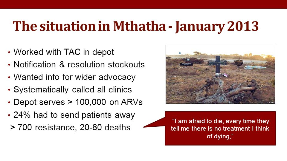 The situation in Mthatha - January 2013 Worked with TAC in depot Notification & resolution stockouts Wanted info for wider advocacy Systematically called all clinics Depot serves > 100,000 on ARVs 24% had to send patients away > 700 resistance, 20-80 deaths I am afraid to die, every time they tell me there is no treatment I think of dying,