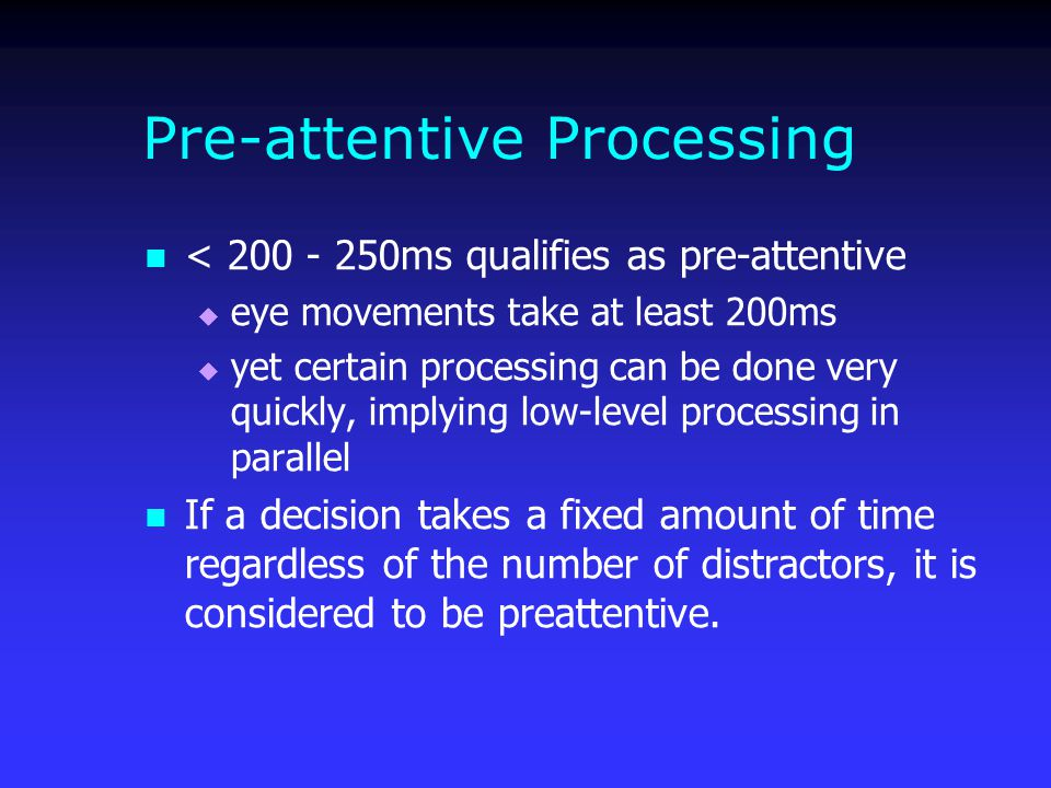 Pre-attentive Processing < 200 - 250ms qualifies as pre-attentive  eye movements take at least 200ms  yet certain processing can be done very quickly, implying low-level processing in parallel If a decision takes a fixed amount of time regardless of the number of distractors, it is considered to be preattentive.