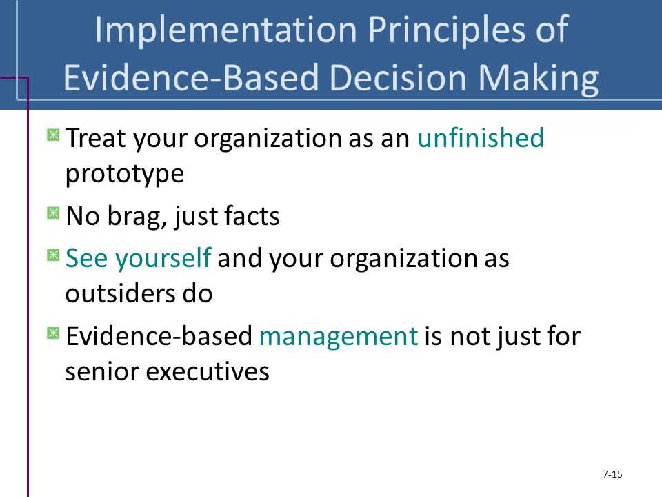 Implementation Principles of Evidence-Based Decision Making Treat your organization as an unfinished prototype No brag, just facts See yourself and yo
