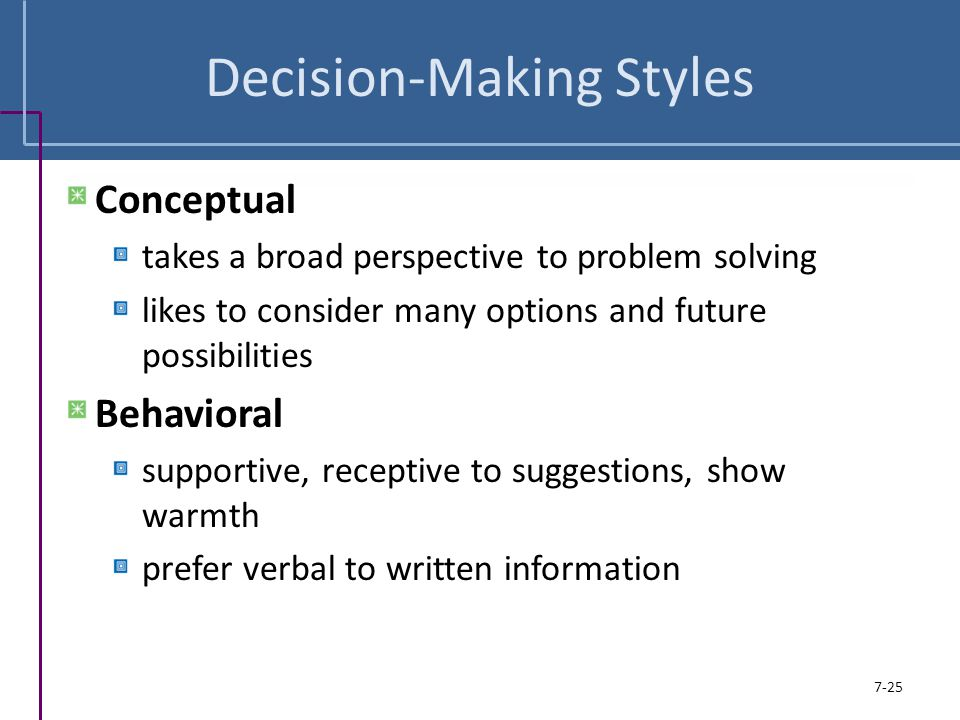 Decision-Making Styles Conceptual takes a broad perspective to problem solving likes to consider many options and future possibilities Behavioral supp