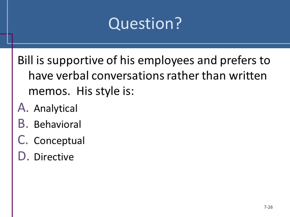 Question? Bill is supportive of his employees and prefers to have verbal conversations rather than written memos. His style is: A. Analytical B. Behav