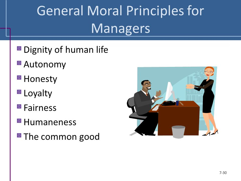 General Moral Principles for Managers Dignity of human life Autonomy Honesty Loyalty Fairness Humaneness The common good 7-30