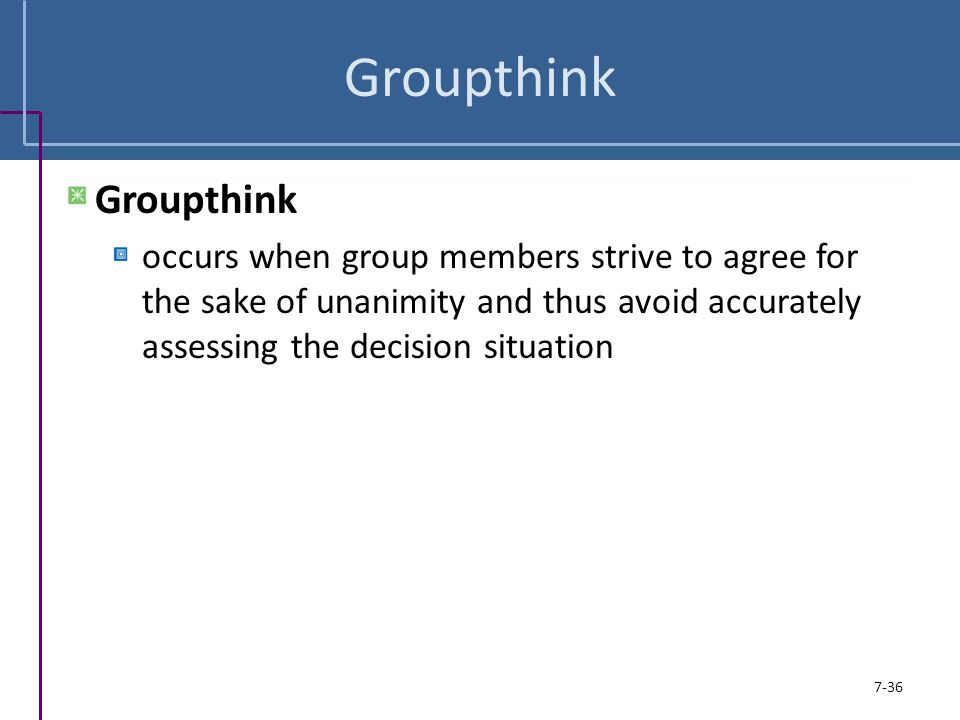 Groupthink occurs when group members strive to agree for the sake of unanimity and thus avoid accurately assessing the decision situation 7-36