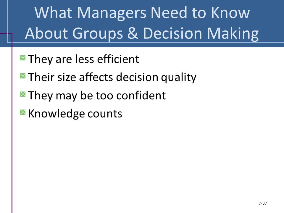 What Managers Need to Know About Groups & Decision Making They are less efficient Their size affects decision quality They may be too confident Knowle