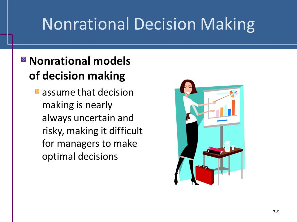 Nonrational Decision Making Nonrational models of decision making assume that decision making is nearly always uncertain and risky, making it difficul