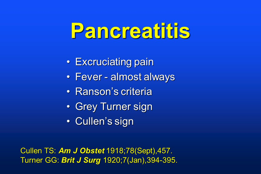 Pancreatitis Excruciating painExcruciating pain Fever - almost alwaysFever - almost always Ranson's criteriaRanson's criteria Grey Turner signGrey Turner sign Cullen's signCullen's sign Cullen TS: Am J Obstet 1918;78(Sept),457.