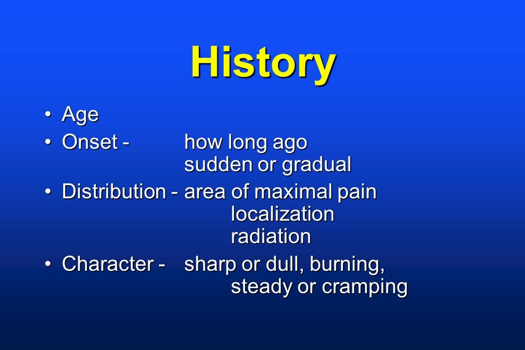 History AgeAge Onset - how long ago sudden or gradualOnset - how long ago sudden or gradual Distribution - area of maximal pain localization radiationDistribution - area of maximal pain localization radiation Character - sharp or dull, burning, steady or crampingCharacter - sharp or dull, burning, steady or cramping