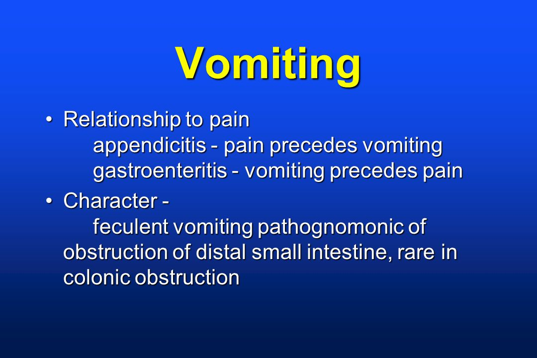 Vomiting Relationship to pain appendicitis - pain precedes vomiting gastroenteritis - vomiting precedes painRelationship to pain appendicitis - pain precedes vomiting gastroenteritis - vomiting precedes pain Character - feculent vomiting pathognomonic of obstruction of distal small intestine, rare in colonic obstructionCharacter - feculent vomiting pathognomonic of obstruction of distal small intestine, rare in colonic obstruction
