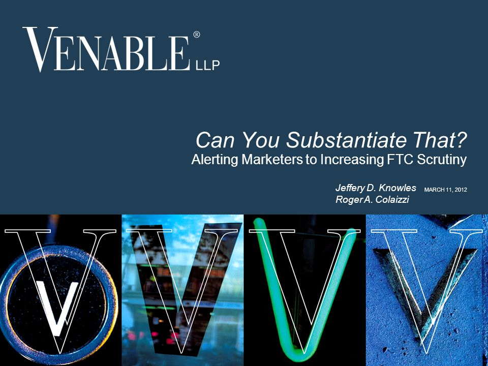 1 © 2008 Venable LLP Can You Substantiate That? Alerting Marketers to Increasing FTC Scrutiny MARCH 11, 2012 Jeffery D. Knowles Roger A. Colaizzi