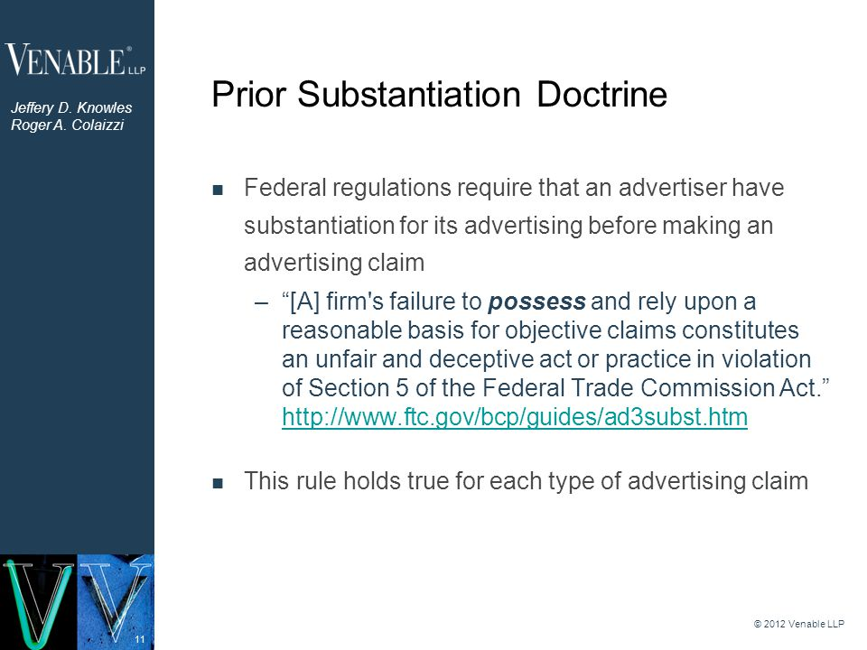 11 Prior Substantiation Doctrine Federal regulations require that an advertiser have substantiation for its advertising before making an advertising claim – [A] firm s failure to possess and rely upon a reasonable basis for objective claims constitutes an unfair and deceptive act or practice in violation of Section 5 of the Federal Trade Commission Act. http://www.ftc.gov/bcp/guides/ad3subst.htm http://www.ftc.gov/bcp/guides/ad3subst.htm This rule holds true for each type of advertising claim © 2012 Venable LLP Jeffery D.